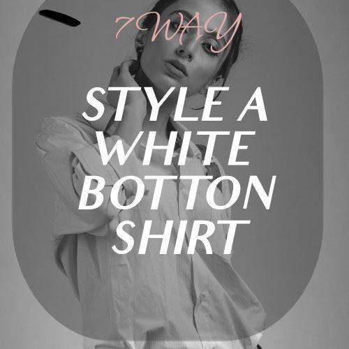 7 WAY TO STYLE A WHITE BOTTON SHIRT